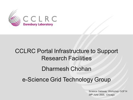 Science Gateway Workshop GGF14 28 th June 2005, Chicago CCLRC Portal Infrastructure to Support Research Facilities Dharmesh Chohan e-Science Grid Technology.