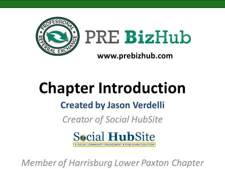 Chapter Introduction Created by Jason Verdelli Creator of Social HubSite Member of Harrisburg Lower Paxton Chapter www.prebizhub.com.