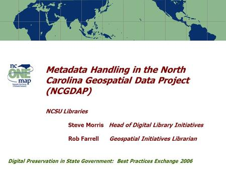Metadata Handling in the North Carolina Geospatial Data Project (NCGDAP) NCSU Libraries Steve Morris Head of Digital Library Initiatives Rob Farrell Geospatial.