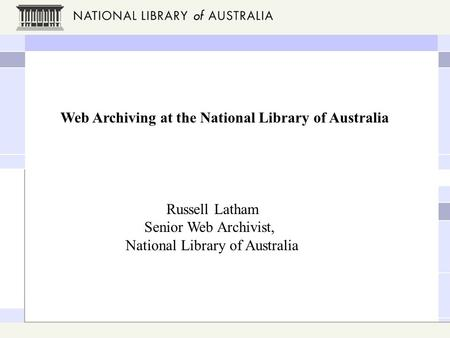 Web Archiving at the National Library of Australia Russell Latham Senior Web Archivist, National Library of Australia.