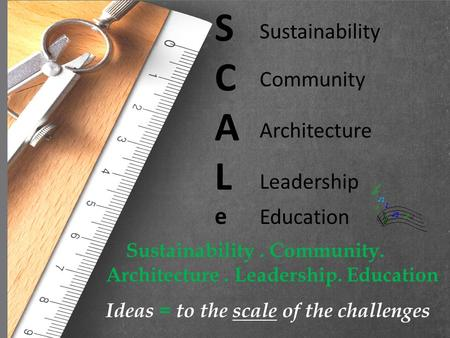 SCALeSCALe Sustainability Community Architecture Leadership Education Sustainability. Community. Architecture. Leadership. Education Ideas = to the scale.