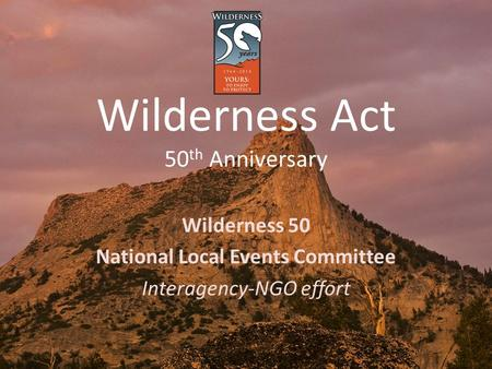 Wilderness Act 50 th Anniversary Wilderness 50 National Local Events Committee Interagency-NGO effort.