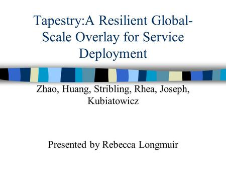 Tapestry:A Resilient Global- Scale Overlay for Service Deployment Zhao, Huang, Stribling, Rhea, Joseph, Kubiatowicz Presented by Rebecca Longmuir.