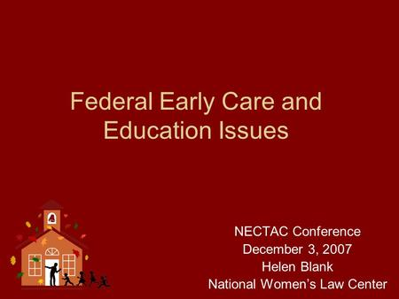 Federal Early Care and Education Issues NECTAC Conference December 3, 2007 Helen Blank National Women's Law Center.