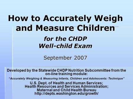 How to Accurately Weigh and Measure Children for the CHDP Well-child Exam September 2007 Developed by the Statewide CHDP Nutrition Subcommittee from the.
