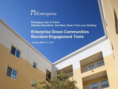 Enterprise Green Communities Resident Engagement Tools Managing Lean & Green Mobilize Residents: Get More Green From your Building Tuesday, March 13, 2012.