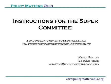 Www.policymattersohio.org Policy Matters Ohio Instructions for the Super Committee: a balanced approach to debt reduction That does not increase poverty.