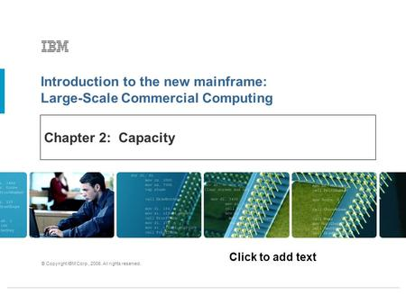 Click to add text Introduction to the new mainframe: Large-Scale Commercial Computing © Copyright IBM Corp., 2006. All rights reserved. Chapter 2: Capacity.