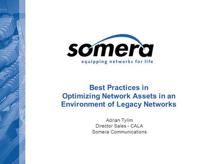Best Practices in Optimizing Network Assets in an Environment of Legacy Networks Adrian Tylim Director Sales - CALA Somera Communications.