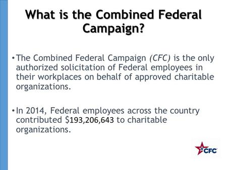 What is the Combined Federal Campaign? The Combined Federal Campaign (CFC) is the only authorized solicitation of Federal employees in their workplaces.