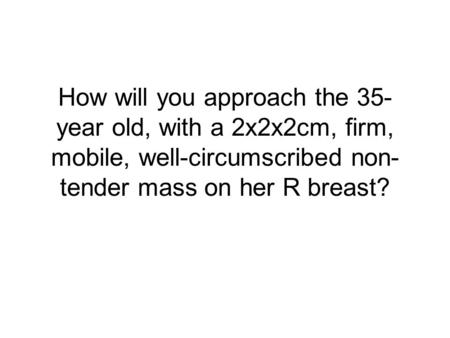 How will you approach the 35-year old, with a 2x2x2cm, firm, mobile, well-circumscribed non-tender mass on her R breast?