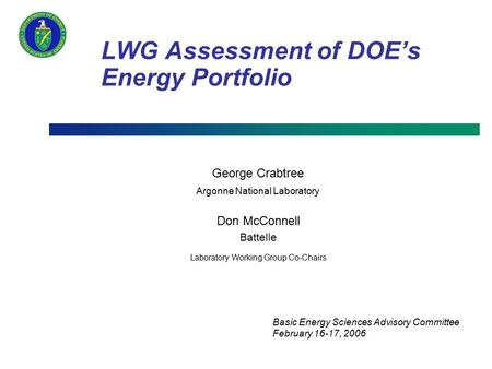 LWG Assessment of DOE's Energy Portfolio George Crabtree Argonne National Laboratory Don McConnell Battelle Laboratory Working Group Co-Chairs Basic Energy.