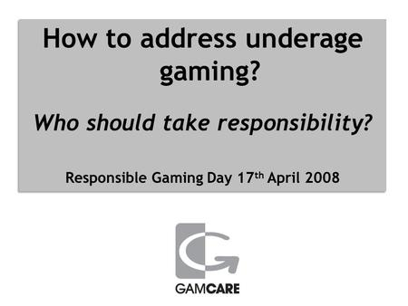 How to address underage gaming? Who should take responsibility? Responsible Gaming Day 17 th April 2008 How to address underage gaming? Who should take.