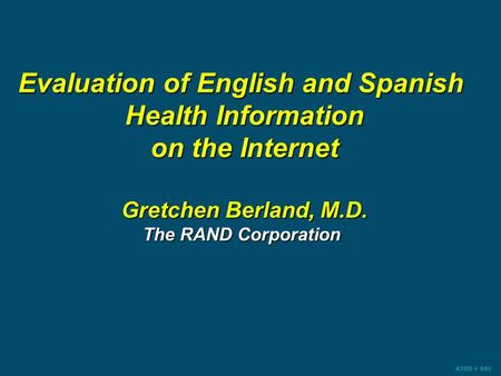 A3102-1 5/01 Evaluation of English and Spanish Health Information on the Internet Gretchen Berland, M.D. The RAND Corporation.