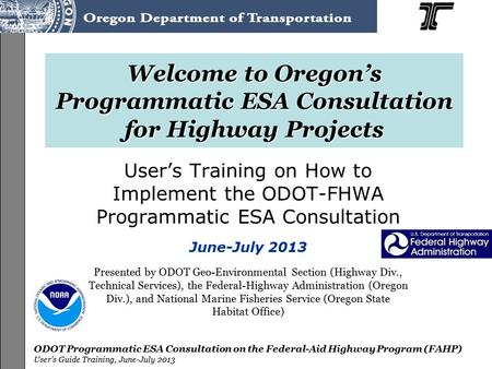 ODOT Programmatic ESA Consultation on the Federal-Aid Highway Program (FAHP) User's Guide Training, June-July 2013 Welcome to Oregon's Programmatic ESA.