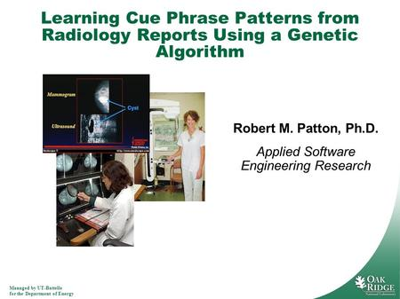 Managed by UT-Battelle for the Department of Energy Learning Cue Phrase Patterns from Radiology Reports Using a Genetic Algorithm Robert M. Patton, Ph.D.