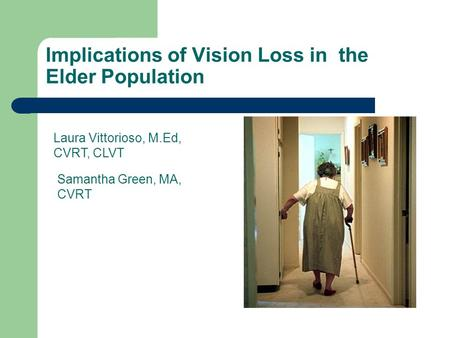 Implications of Vision Loss in the Elder Population Laura Vittorioso, M.Ed, CVRT, CLVT Samantha Green, MA, CVRT.