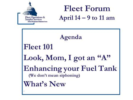 "Fleet Forum April 14 – 9 to 11 am Agenda Fleet 101 Look, Mom, I got an ""A"" Enhancing your Fuel Tank (We don't mean siphoning) What's New."