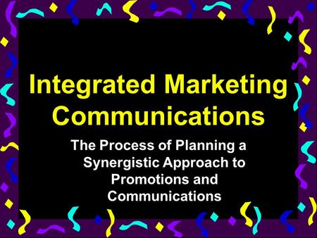 Integrated Marketing Communications The Process of Planning a Synergistic Approach to Promotions and Communications.
