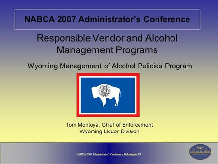 NABCA 2007 Administrator's Conference Philadelphia PA NABCA 2007 Administrator's Conference Responsible Vendor and Alcohol Management Programs Wyoming.