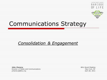 Communications Strategy Consolidation & Engagement John Chenery Director of Media and Communications iBOL Board Meeting New York, NY.