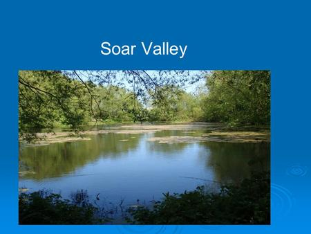 Soar Valley. 3 Themes  Green Waterway  Visible Waterway  Accessible Waterway.