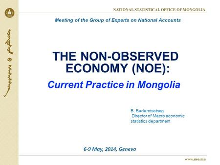 THE NON-OBSERVED ECONOMY (NOE): Current Practice in Mongolia B. Badamtsetseg Director of Macro economic statistics department Meeting of the Group of Experts.