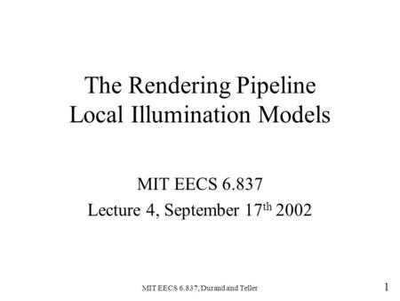 MIT EECS 6.837, Durand and Teller 1 The Rendering Pipeline Local Illumination Models MIT EECS 6.837 Lecture 4, September 17 th 2002.