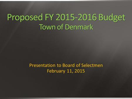 Proposed FY 2015-2016 Budget Town of Denmark Presentation to Board of Selectmen February 11, 2015.