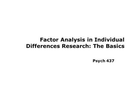 Factor Analysis in Individual Differences Research: The Basics Psych 437.