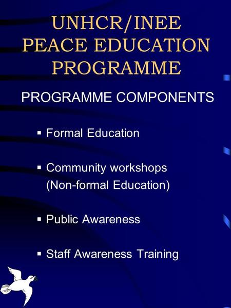 UNHCR/INEE PEACE EDUCATION PROGRAMME PROGRAMME COMPONENTS  Formal Education  Community workshops (Non-formal Education)  Public Awareness  Staff Awareness.