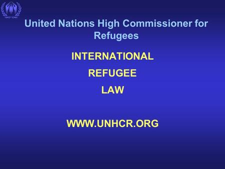 United Nations High Commissioner for Refugees INTERNATIONAL REFUGEE LAW WWW.UNHCR.ORG.