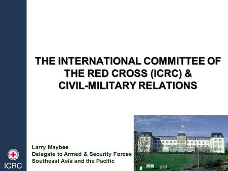 THE INTERNATIONAL COMMITTEE OF THE RED CROSS (ICRC) & CIVIL-MILITARY RELATIONS Larry Maybee Delegate to Armed & Security Forces Southeast Asia and the.