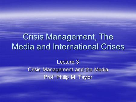 Crisis Management, The Media and International Crises Lecture 3 Crisis Management and the Media Prof. Philip M. Taylor.