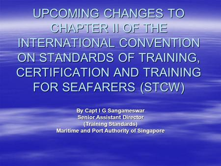 UPCOMING CHANGES TO CHAPTER II OF THE INTERNATIONAL CONVENTION ON STANDARDS OF TRAINING, CERTIFICATION AND TRAINING FOR SEAFARERS (STCW) By Capt I G Sangameswar.