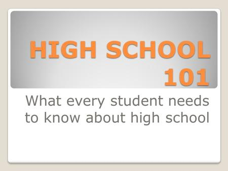 HIGH SCHOOL 101 What every student needs to know about high school.