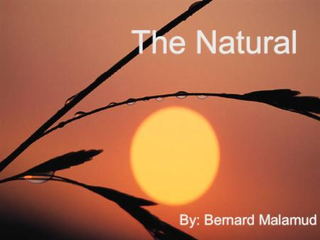 The Natural By: Bernard Malamud. Bernard Malamud  Malamud was born on April 26, 1914 in Brooklyn, New York  He was one of the great American Jewish.