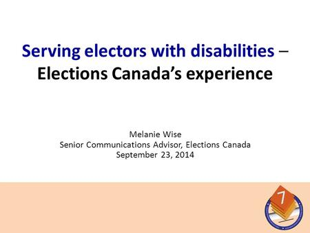 Melanie Wise Senior Communications Advisor, Elections Canada September 23, 2014 Serving electors with disabilities – Elections Canada's experience.