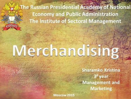 The Russian Presidential Academy of National Economy and Public Administration The Institute of Sectoral Management Moscow 2015 Sharamko Kristina 3 d year.