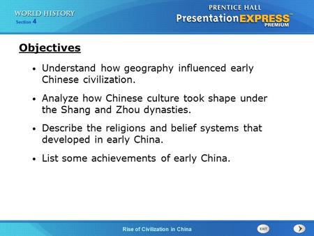 Section 4 Rise of Civilization in China Understand how geography influenced early Chinese civilization. Analyze how Chinese culture took shape under the.