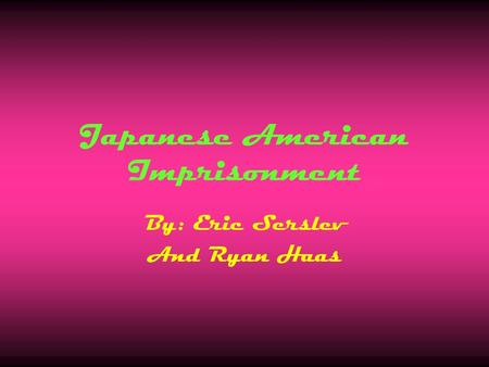 Japanese American Imprisonment By: Eric Serslev And Ryan Haas.