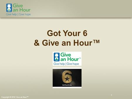Copyright © 2012 Give an Hour™ 1 Got Your 6 & Give an Hour™