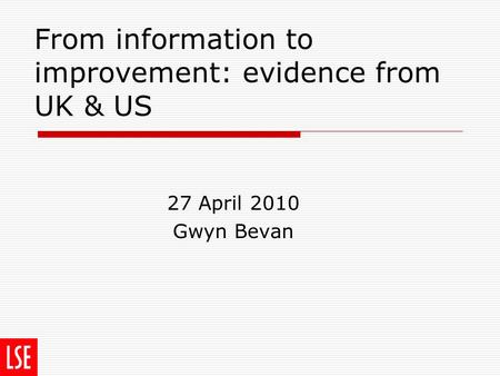 From information to improvement: evidence from UK & US 27 April 2010 Gwyn Bevan.
