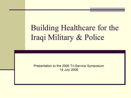 Building Healthcare for the Iraqi Military & Police Presentation to the 2006 Tri-Service Symposium 14 July 2006.