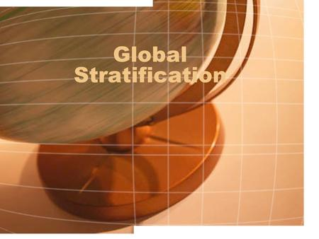 Global Stratification. Questions we want to answer How do we look at poverty differently when it is on a global scale? How bad is global inequality How.