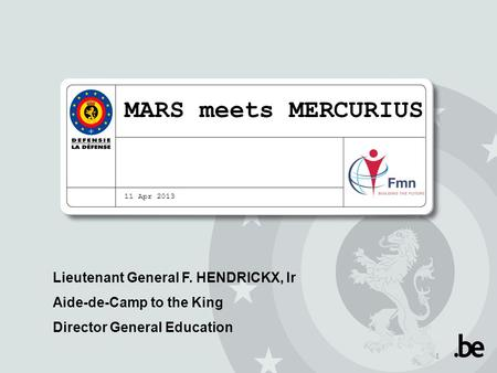 MARS meets MERCURIUS 11 Apr 2013 Lieutenant General F. HENDRICKX, Ir Aide-de-Camp to the King Director General Education 1.