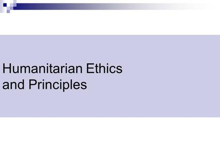 Humanitarian Ethics and Principles. Humanitarian Principles Humanity  Saving lives and alleviating suffering wherever it is found Impartiality  Action.
