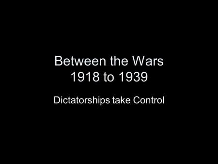 Between the Wars 1918 to 1939 Dictatorships take Control.