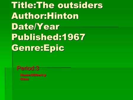 Title:The outsiders Author:Hinton Date/Year Published:1967 Genre:Epic Period:3 Name:Gilbert p Class.