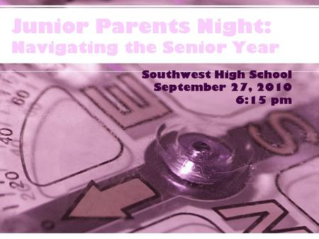 Junior Parents Night: Navigating the Senior Year Southwest High School September 27, 2010 6:15 pm.